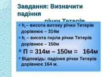 Завдання: Визначити падіння річки Тетерів hв – висота витоку річки Тетерів до...