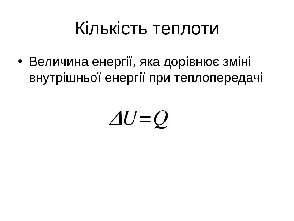 Кількість теплоти Величина енергії, яка дорівнює зміні внутрішньої енергії пр...