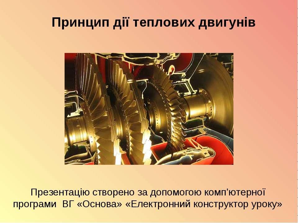 Принцип дії теплових двигунів Презентацію створено за допомогою комп'ютерної ...