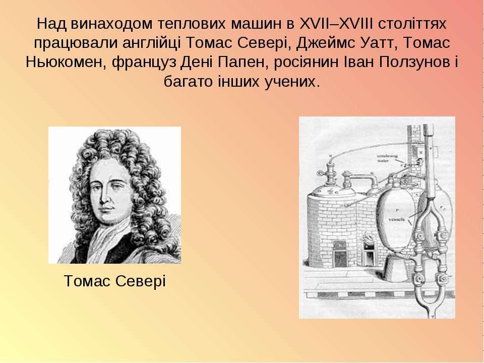 Над винаходом теплових машин в XVII–XVIII століттях працювали англійці Томас ...