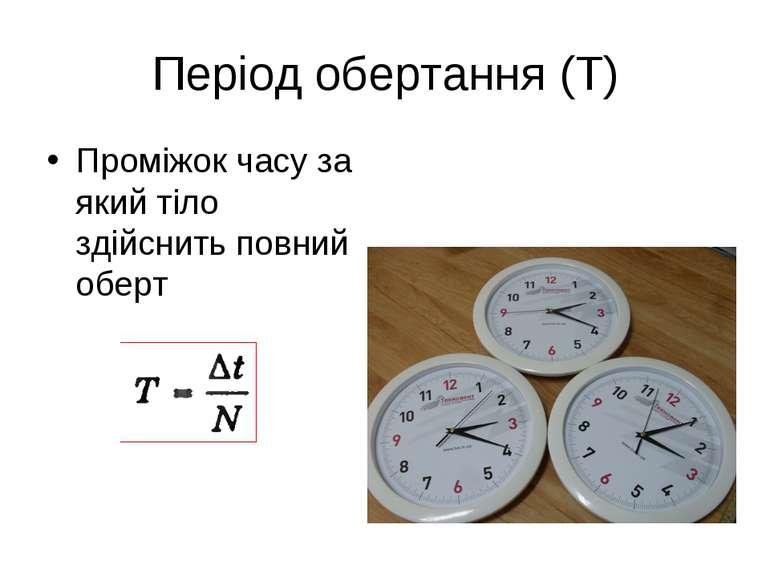 Період обертання (Т) Проміжок часу за який тіло здійснить повний оберт