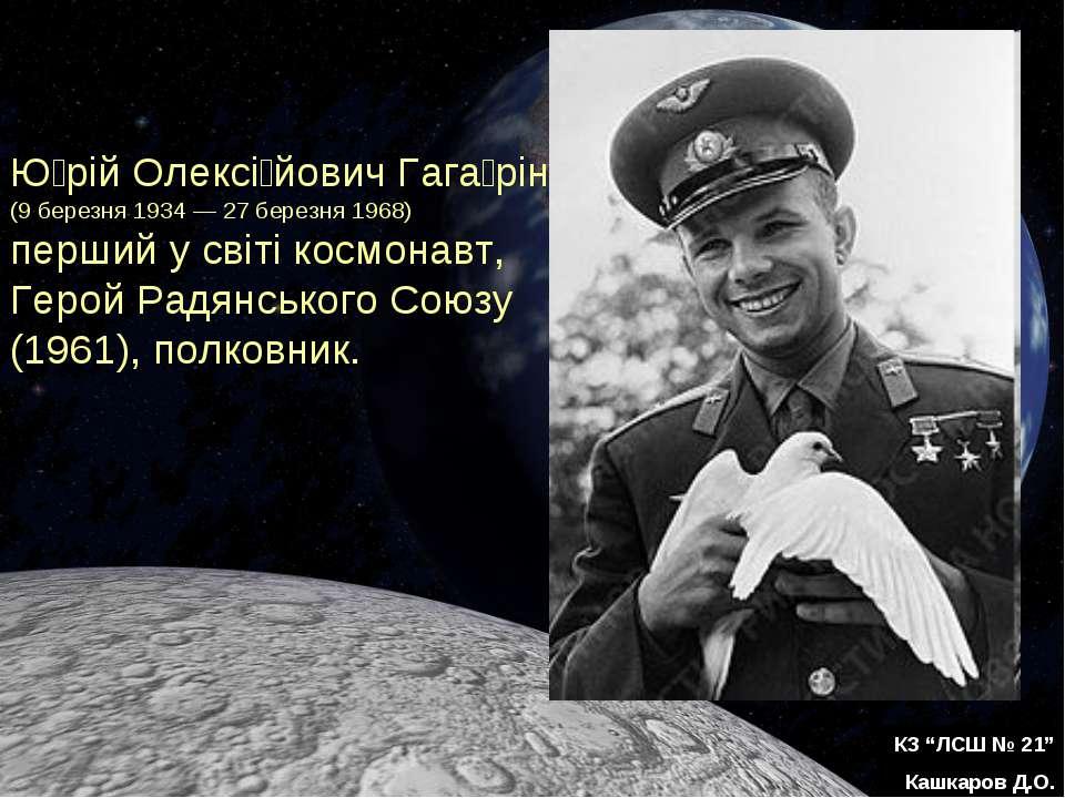 """КЗ """"ЛСШ № 21"""" Кашкаров Д.О. Ю рій Олексі йович Гага рін (9 березня 1934 — 27 ..."""