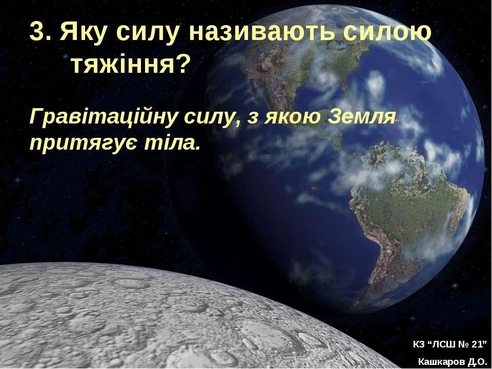 3. Яку силу називають силою тяжіння? Гравітаційну силу, з якою Земля притягує...