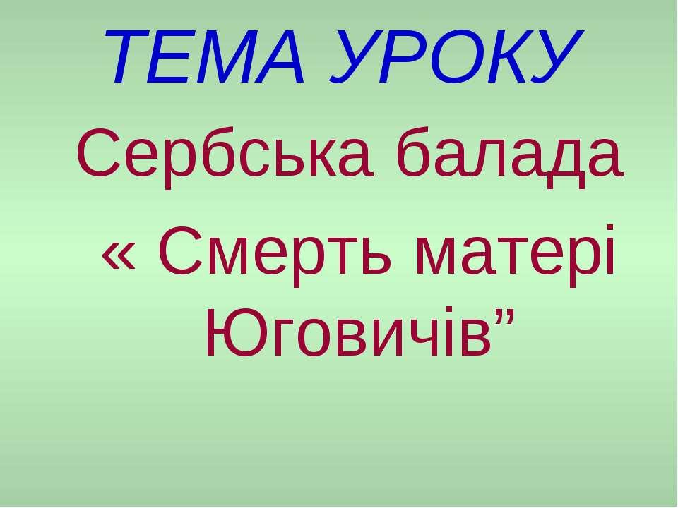 """ТЕМА УРОКУ Сербська балада « Смерть матері Юговичів"""""""