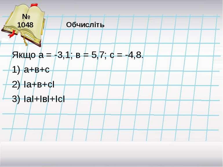 № 1048 Якщо а = -3,1; в = 5,7; с = -4,8. а+в+с Іа+в+сІ ІаІ+ІвІ+ІсІ =-3,1 + 5,...
