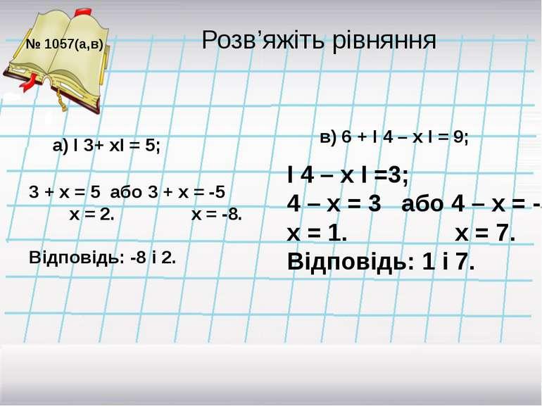 Розв'яжіть рівняння № 1057(а,в) І 4 – х І =3; 4 – х = 3 або 4 – х = -3 х = 1....