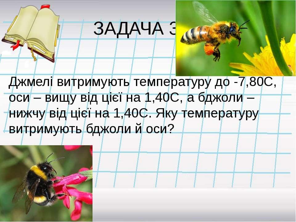 ЗАДАЧА 3 Джмелі витримують температуру до -7,80С, оси – вищу від цієї на 1,40...