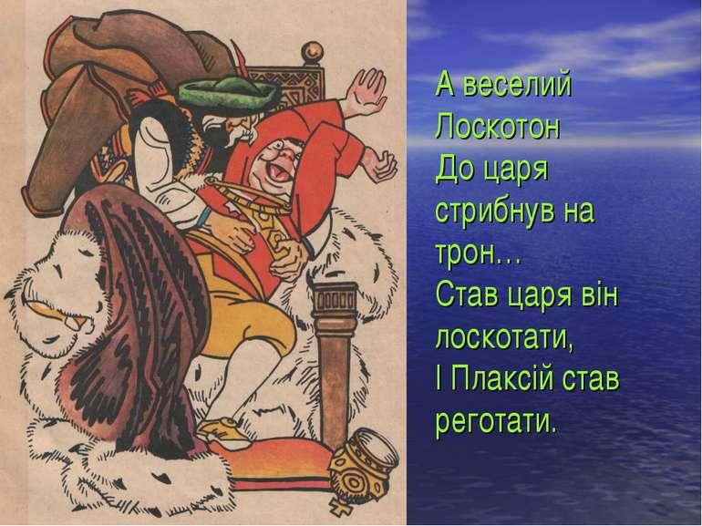 А веселий Лоскотон До царя стрибнув на трон… Став царя він лоскотати, І Плакс...