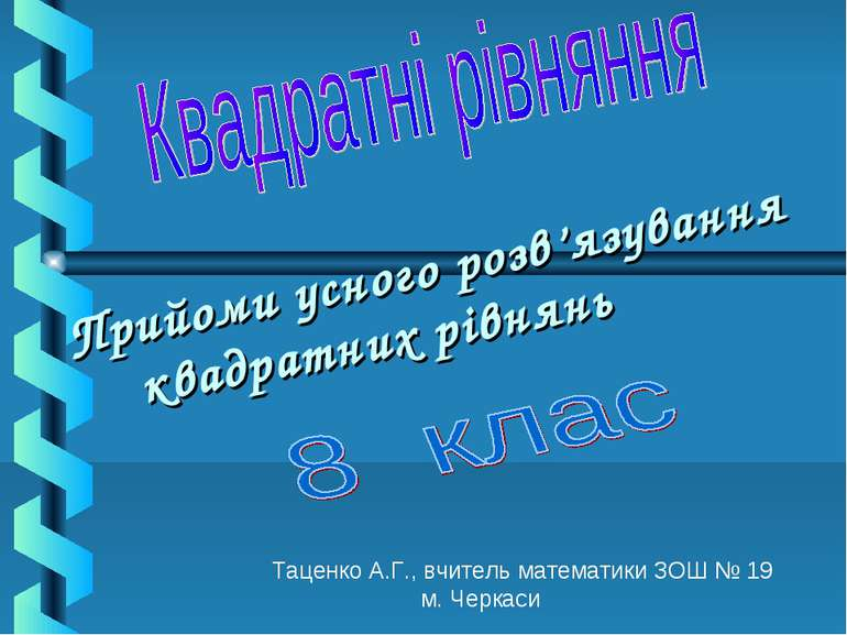 Прийоми усного розв'язування квадратних рівнянь Таценко А.Г., вчитель математ...