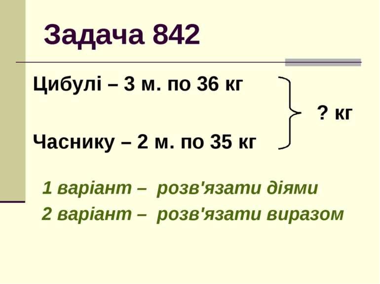 Задача 842 Цибулі – 3 м. по 36 кг ? кг Часнику – 2 м. по 35 кг 1 варіант – ро...