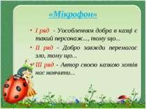«Мікрофон» I ряд - Уособленням добра в казці є такий персонаж..., тому що... ...