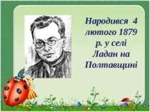 Народився 4 лютого 1879 р. у селі Ладан на Полтавщині
