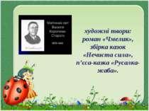 художні твори: роман «Чмелик», збірка казок «Нечиста сила», п'єса-казка «Руса...