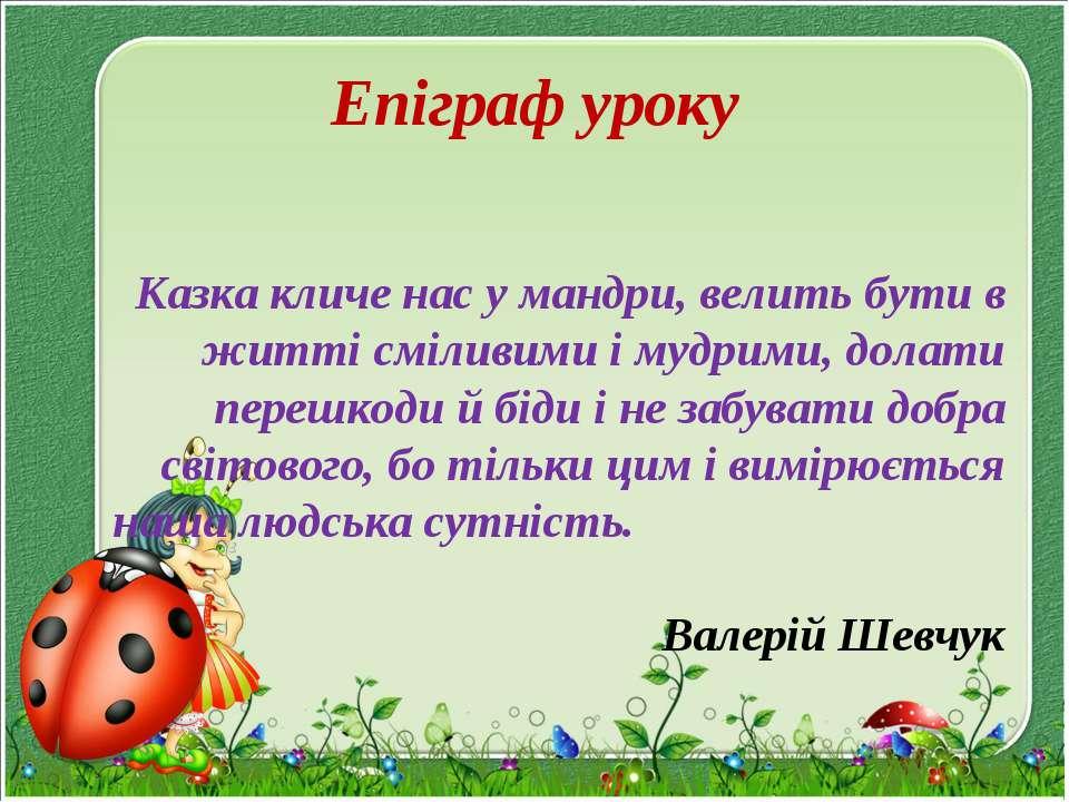Епіграф уроку Казка кличе нас у мандри, велить бути в житті сміливими і мудри...