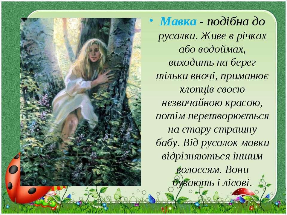 Мавка - подібна до русалки. Живе в річках або водоймах, виходить на берег тіл...