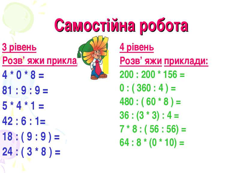 Самостійна робота 3 рівень Розв' яжи приклади: 4 * 0 * 8 = 81 : 9 : 9 = 5 * 4...