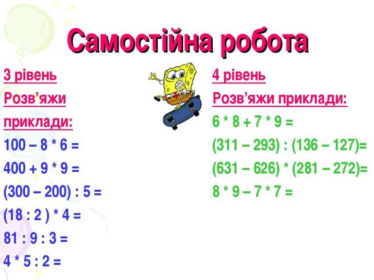 Самостійна робота 3 рівень Розв'яжи приклади: 100 – 8 * 6 = 400 + 9 * 9 = (30...
