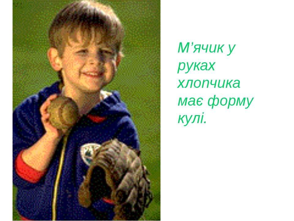 М'ячик у руках хлопчика має форму кулі.