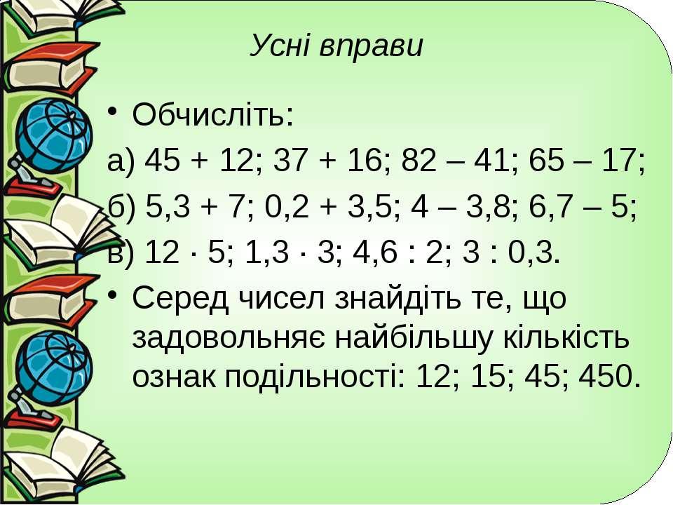 Усні вправи Обчисліть: а) 45 + 12; 37 + 16; 82 – 41; 65 – 17; б) 5,3 + 7; 0,2...