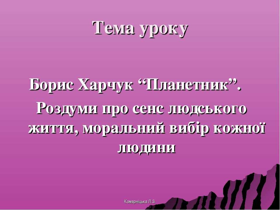 """Тема уроку Борис Харчук """"Планетник"""". Роздуми про сенс людського життя, мораль..."""