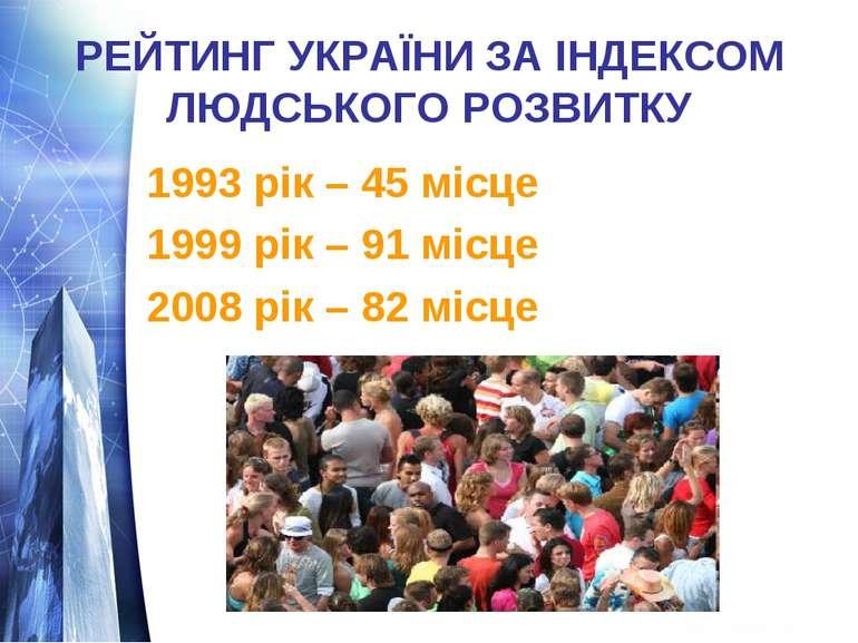 РЕЙТИНГ УКРАЇНИ ЗА ІНДЕКСОМ ЛЮДСЬКОГО РОЗВИТКУ 1993 рік – 45 місце 1999 рік –...