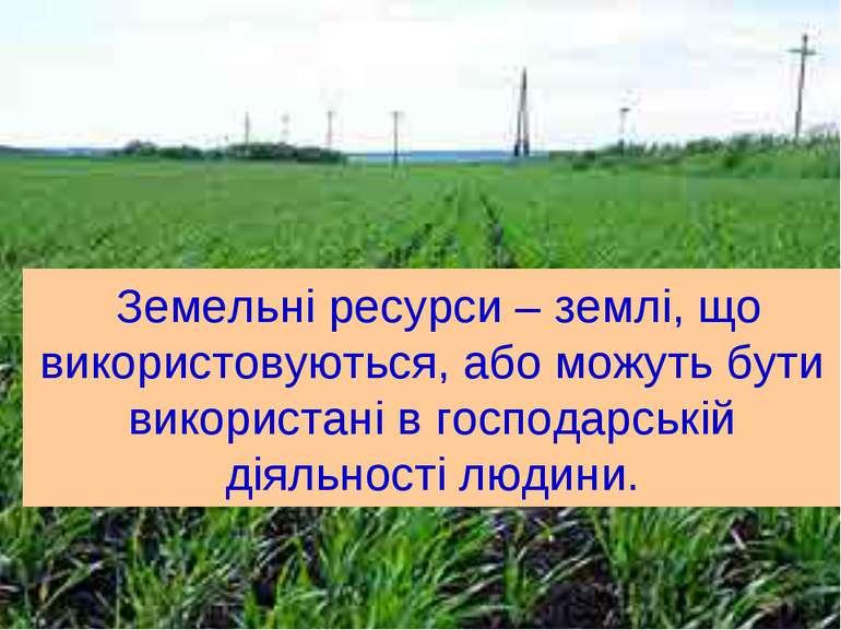 Земельні ресурси – землі, що використовуються, або можуть бути використані в ...