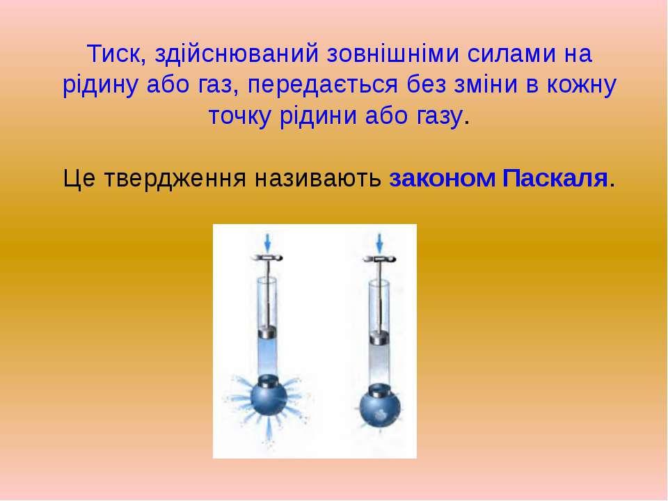 Тиск, здійснюваний зовнішніми силами на рідину або газ, передається без зміни...