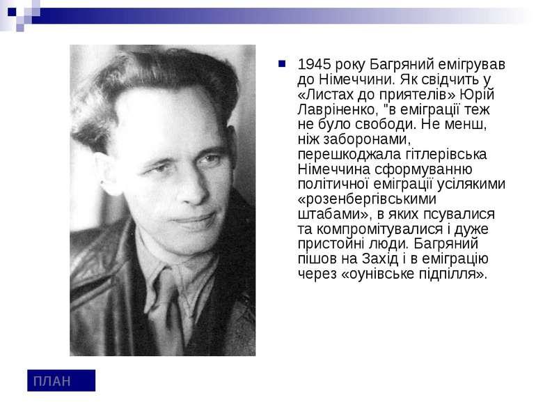 1945 року Багряний емігрував до Німеччини. Як свідчить у «Листах до приятелів...