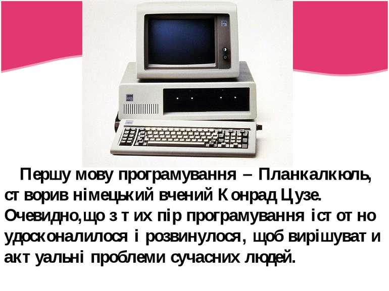 Першу мову програмування – Планкалкюль, створив німецький вчений Конрад Цузе....