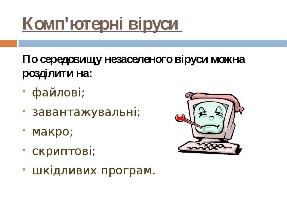 Комп'ютерні віруси По середовищу незаселеного віруси можна розділити на: файл...