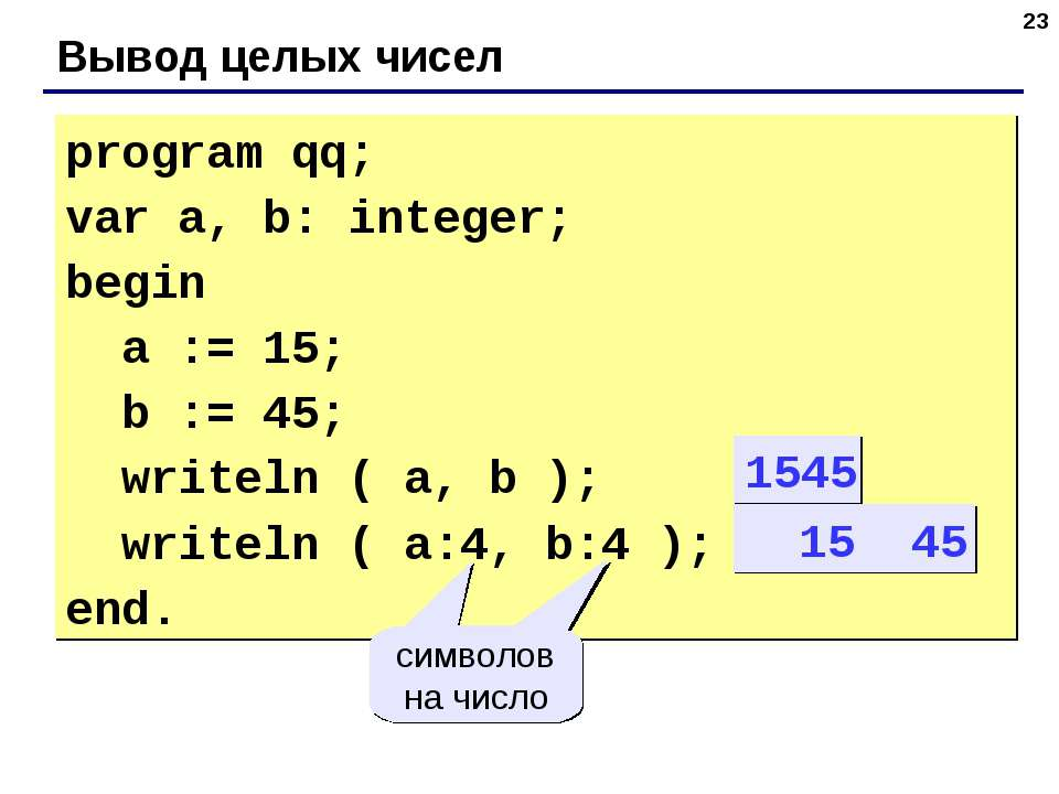 * Вывод целых чисел program qq; var a, b: integer; begin a := 15; b := 45; wr...