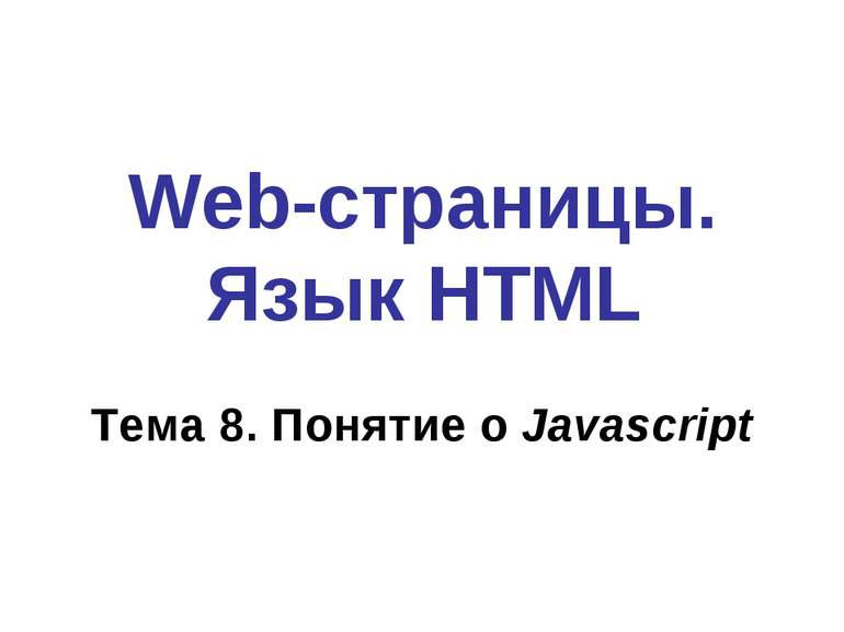 Web-страницы. Язык HTML Тема 8. Понятие о Javascript