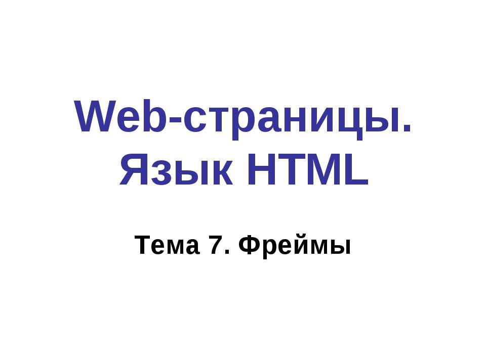 Web-страницы. Язык HTML Тема 7. Фреймы