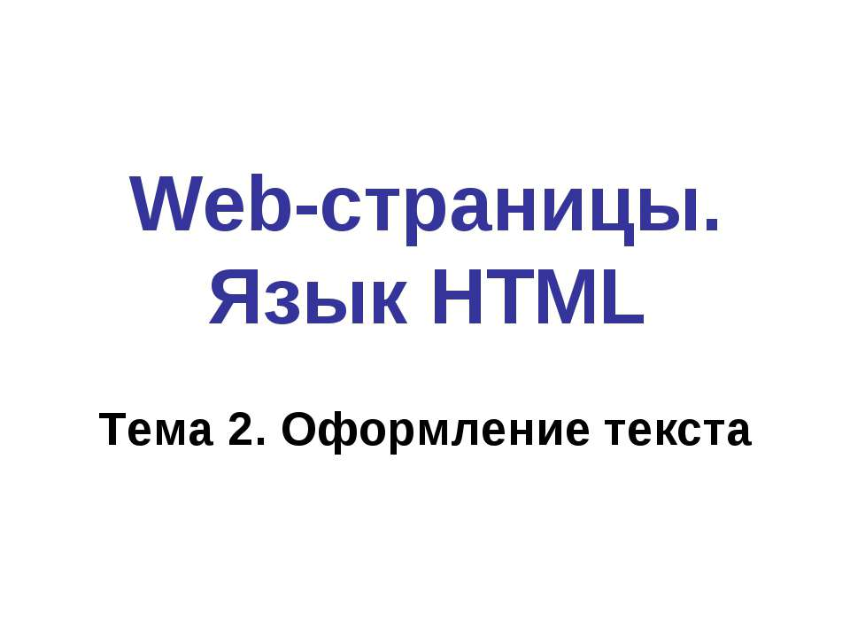 Web-страницы. Язык HTML Тема 2. Оформление текста