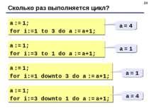 * Сколько раз выполняется цикл? a := 1; for i:=1 to 3 do a := a+1; a = 4 a :=...