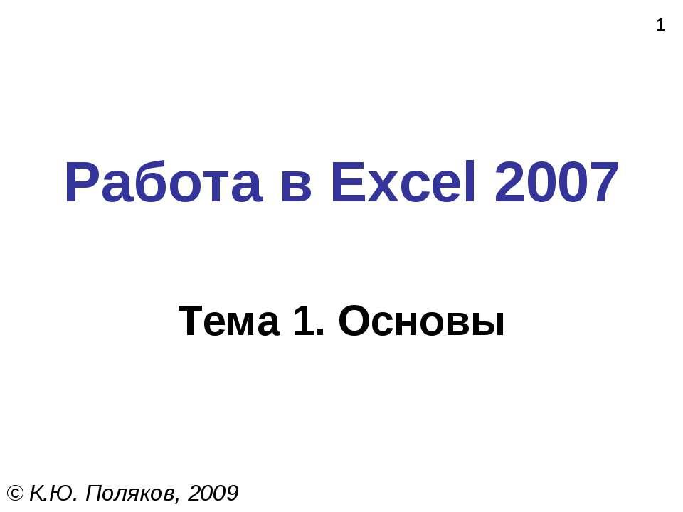 * Работа в Excel 2007 Тема 1. Основы © К.Ю. Поляков, 2009