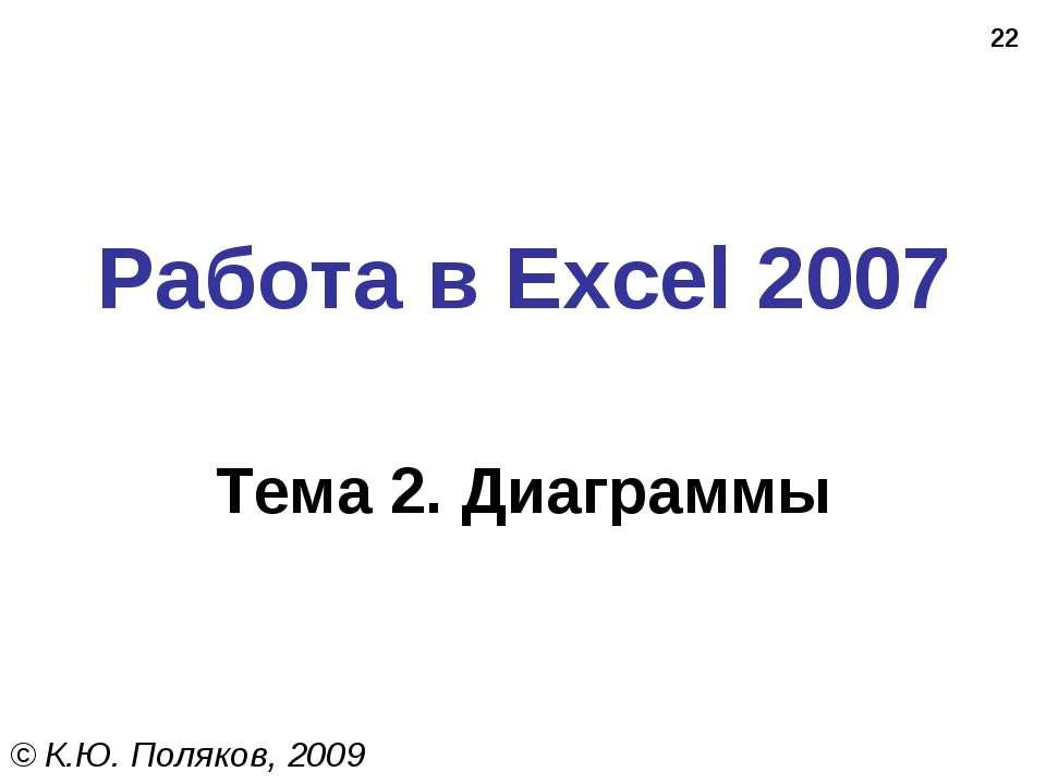 * Работа в Excel 2007 Тема 2. Диаграммы © К.Ю. Поляков, 2009