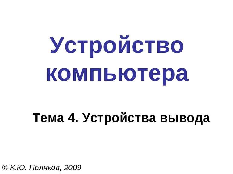 Устройство компьютера Тема 4. Устройства вывода © К.Ю. Поляков, 2009