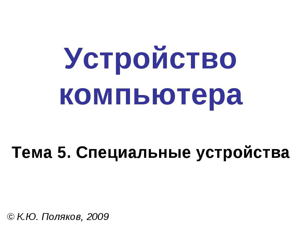 Устройство компьютера Тема 5. Специальные устройства © К.Ю. Поляков, 2009
