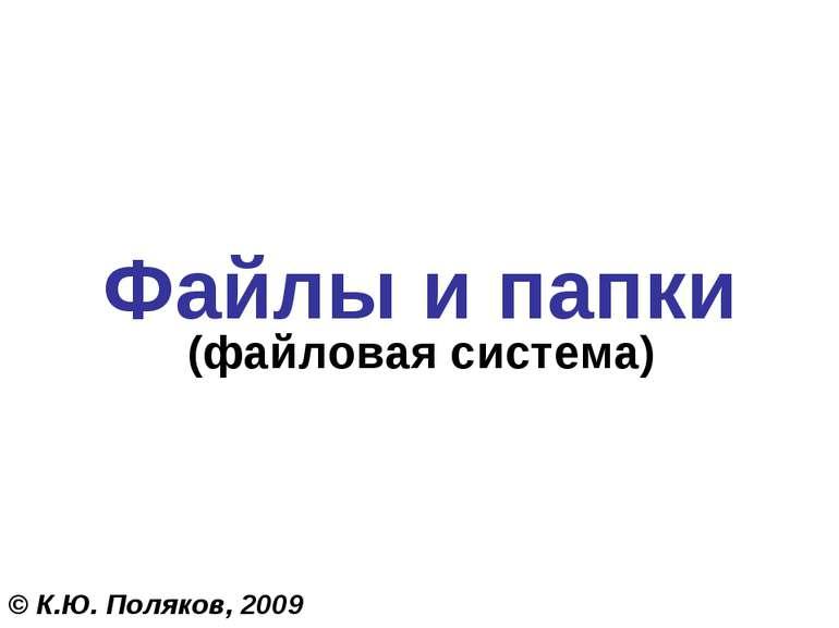 Файлы и папки (файловая система) © К.Ю. Поляков, 2009