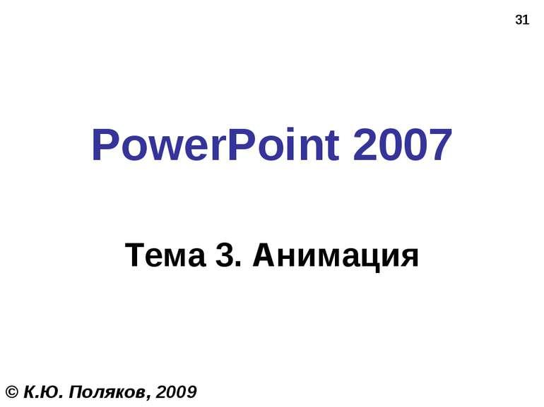* PowerPoint 2007 Тема 3. Анимация © К.Ю. Поляков, 2009
