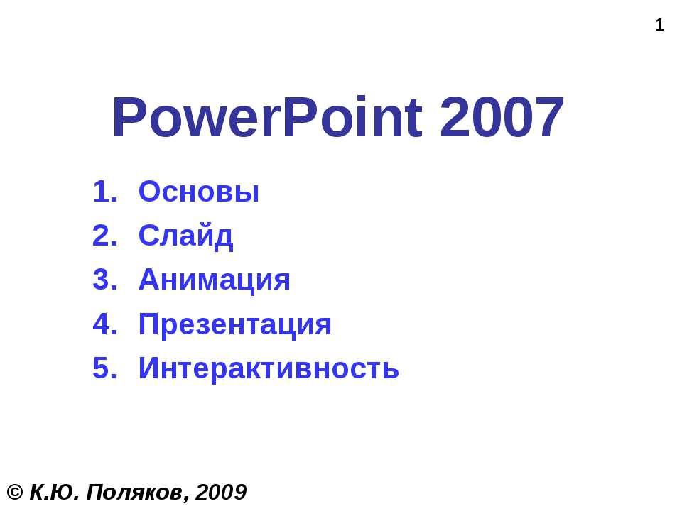 * PowerPoint 2007 Основы Слайд Анимация Презентация Интерактивность © К.Ю. По...