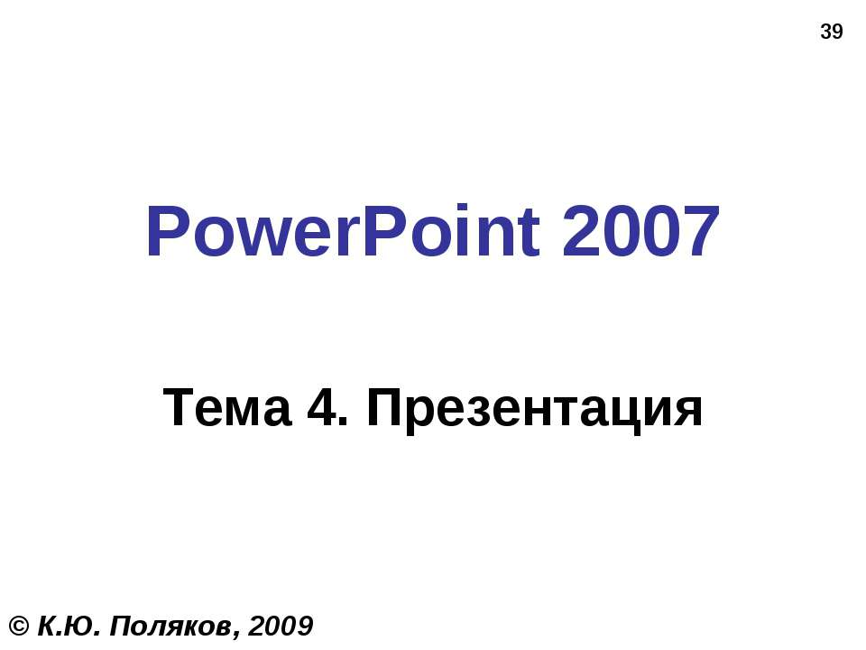 * PowerPoint 2007 Тема 4. Презентация © К.Ю. Поляков, 2009