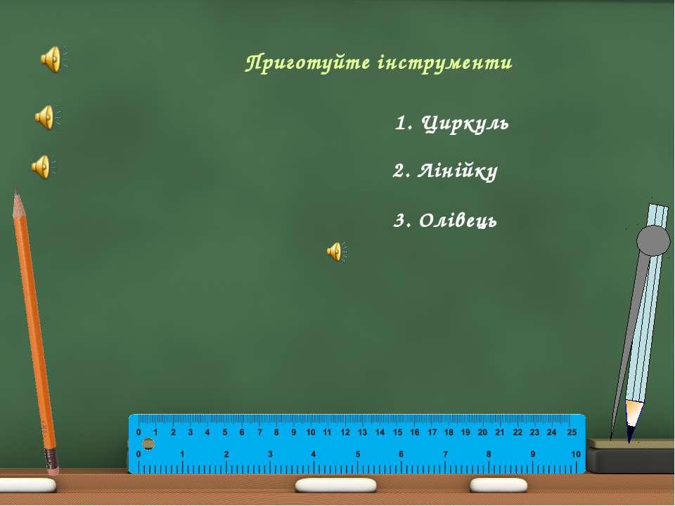 Приготуйте інструменти 1. Циркуль 2. Лінійку 3. Олівець