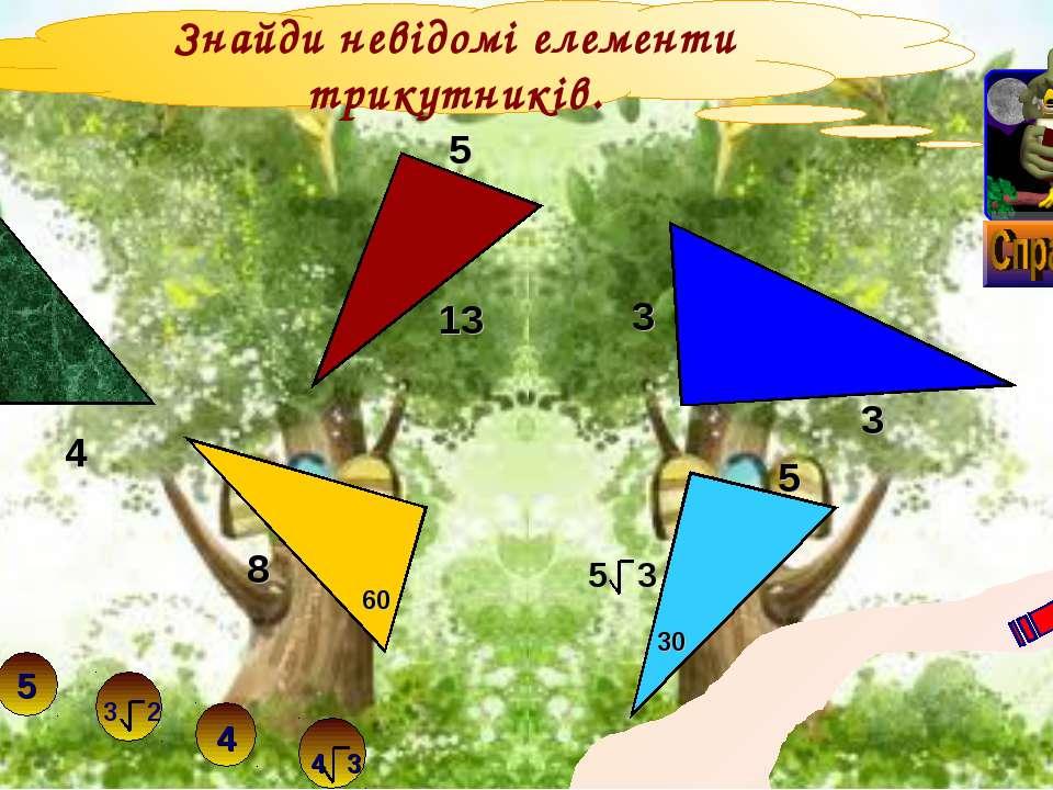 Знайди невідомі елементи трикутників. 3 4 3 3 13 5 5 30 8 60 10 12 5