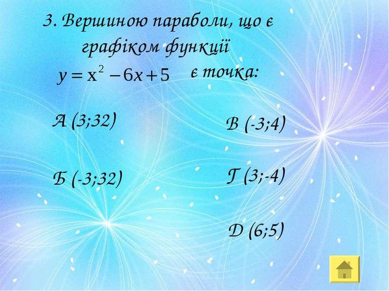 3. Вершиною параболи, що є графіком функції є точка: А (3;32) Д (6;5) Б (-3;3...