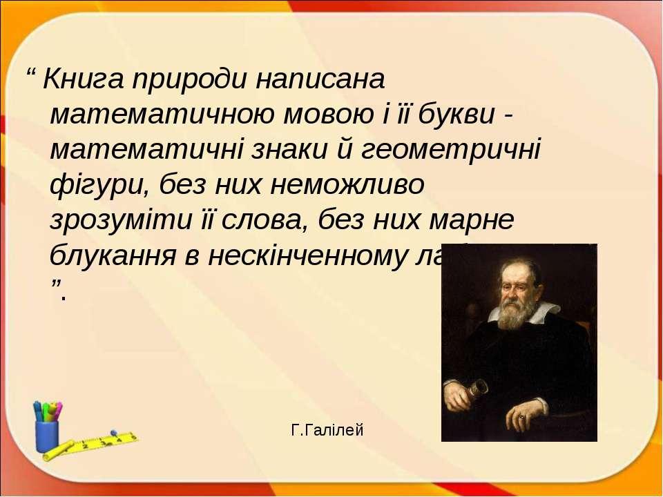""""""" Книга природи написана математичною мовою і її букви - математичні знаки й ..."""