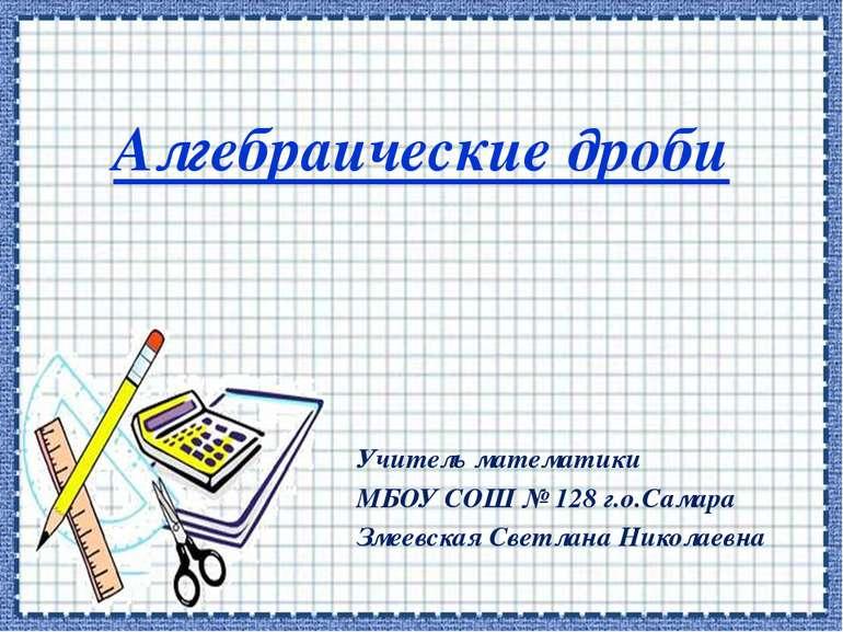 Алгебраические дроби Учитель математики МБОУ СОШ № 128 г.о.Самара Змеевская С...