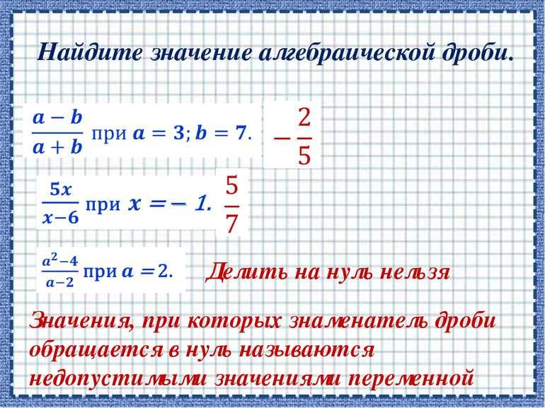 Найдите значение алгебраической дроби.      Делить на нуль нельзя Значен...