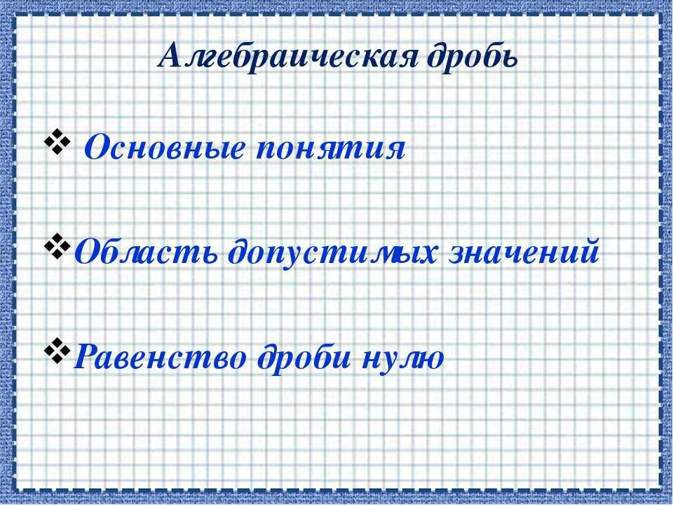 Алгебраическая дробь Основные понятия Область допустимых значений Равенство д...